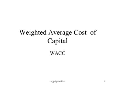 Copyright anbirts1 Weighted Average Cost of Capital WACC.