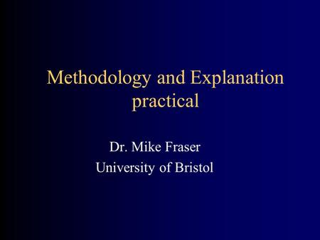 Methodology and Explanation practical Dr. Mike Fraser University of Bristol.