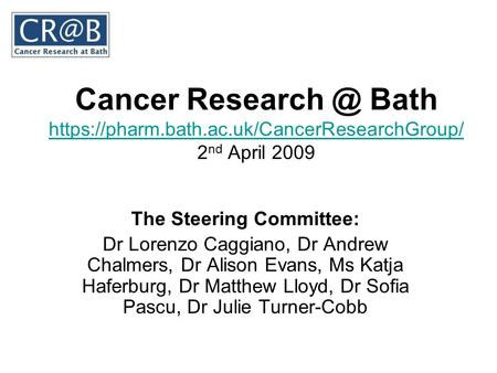 Cancer Bath https://pharm.bath.ac.uk/CancerResearchGroup/ 2 nd April 2009 https://pharm.bath.ac.uk/CancerResearchGroup/ The Steering Committee: