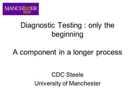 Diagnostic Testing : only the beginning A component in a longer process CDC Steele University of Manchester.