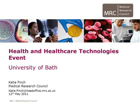 Health and Healthcare Technologies Event University of Bath Katie Finch Medical Research Council 12 th May 2011.
