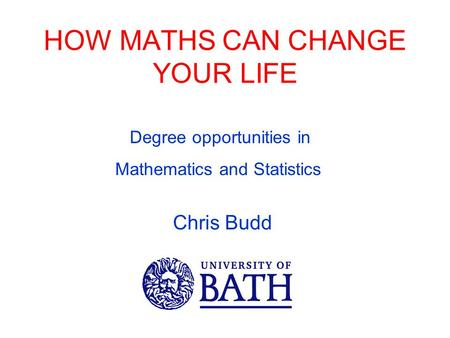 HOW MATHS CAN CHANGE YOUR LIFE Chris Budd Degree opportunities in Mathematics and Statistics.