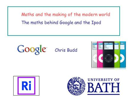Maths and the making of the modern world The maths behind Google and the Ipod Chris Budd.
