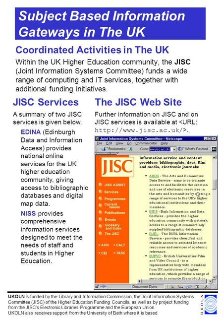 Subject Based Information Gateways in The UK Coordinated Activities in The UK Within the UK Higher Education community, the JISC (Joint Information Systems.