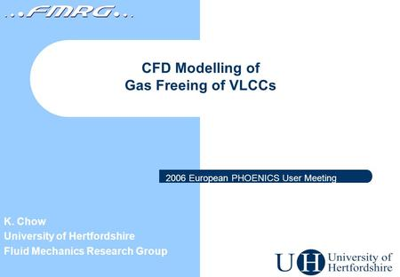 CFD Modelling of Gas Freeing of VLCCs K. Chow University of Hertfordshire Fluid Mechanics Research Group 2006 European PHOENICS User Meeting.
