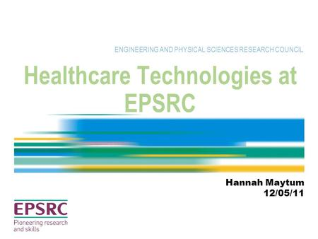 Healthcare Technologies at EPSRC ENGINEERING AND PHYSICAL SCIENCES RESEARCH COUNCIL Hannah Maytum 12/05/11.