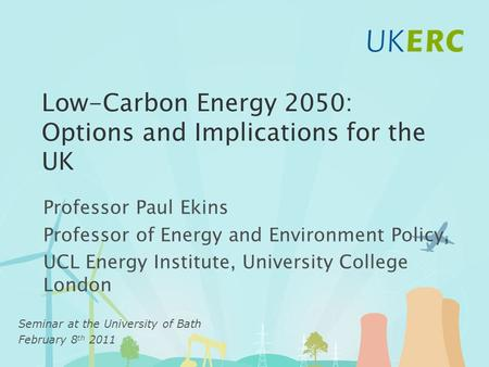 Low-Carbon Energy 2050: Options and Implications for the UK Professor Paul Ekins Professor of Energy and Environment Policy, UCL Energy Institute, University.