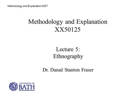 Methodology and Explanation 2007 Methodology and Explanation XX50125 Lecture 5: Ethnography Dr. Danaë Stanton Fraser.