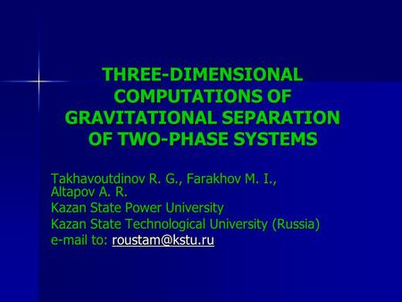 THREE-DIMENSIONAL COMPUTATIONS OF GRAVITATIONAL SEPARATION OF TWO-PHASE SYSTEMS Takhavoutdinov R. G., Farakhov M. I., Altapov A. R. Kazan State Power University.