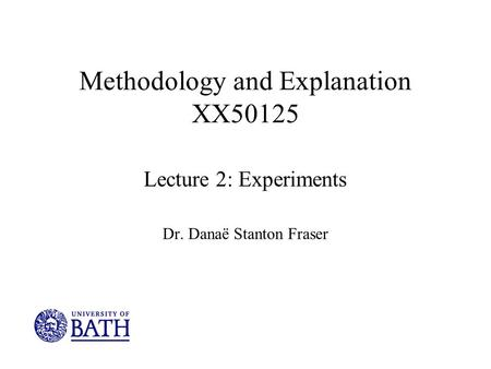 Methodology and Explanation XX50125 Lecture 2: Experiments Dr. Danaë Stanton Fraser.