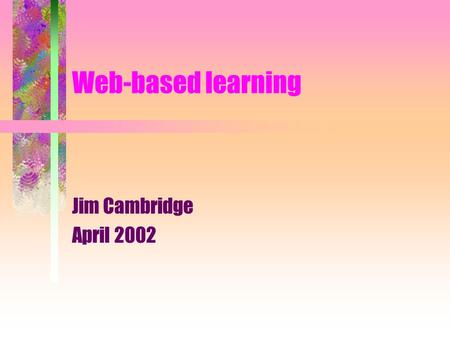 Web-based learning Jim Cambridge April 2002. Educational technology is not to be confused with electronic gadgetry Essentially, it is a rational, problem-solving.