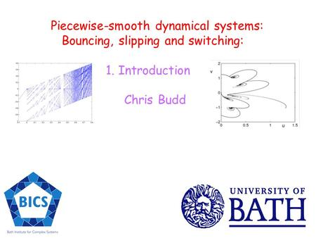 Piecewise-smooth dynamical systems: Bouncing, slipping and switching: 1. Introduction Chris Budd.
