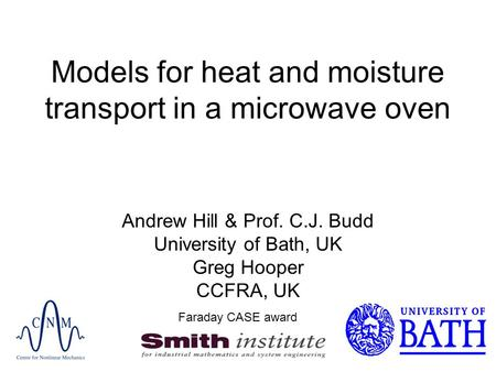 Models for heat and moisture transport in a microwave oven Andrew Hill & Prof. C.J. Budd University of Bath, UK Greg Hooper CCFRA, UK Faraday CASE award.