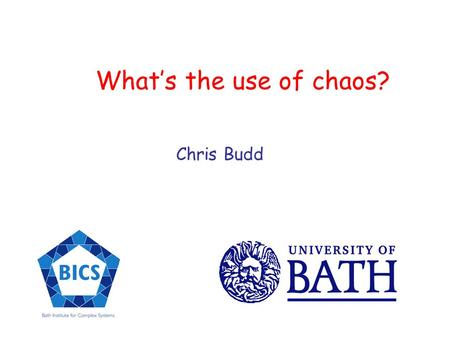 Whats the use of chaos? Chris Budd. Is life predictable or unpredictable? Can we tell what is going to happen In the next second? In the next hour? In.