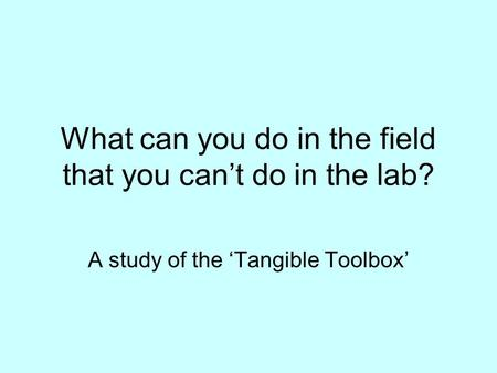 What can you do in the field that you cant do in the lab? A study of the Tangible Toolbox.