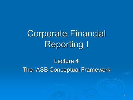 1 Corporate Financial Reporting I Lecture 4 The IASB Conceptual Framework.