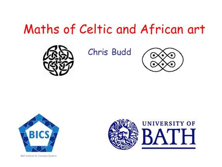 Maths of Celtic and African art Chris Budd. Knots have been around for a very long time They have many uses Climbing Fishing Sailing.