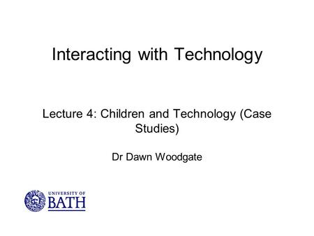 Interacting with Technology Lecture 4: Children and Technology (Case Studies) Dr Dawn Woodgate.