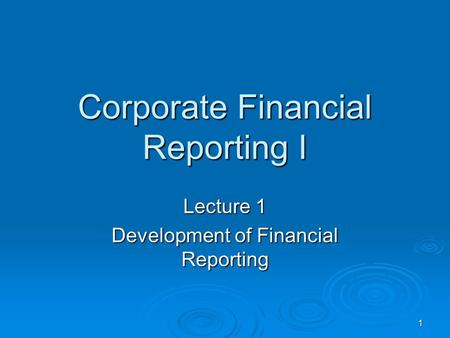 1 Corporate Financial Reporting I Lecture 1 Development of Financial Reporting.