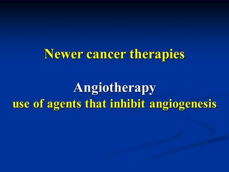 Newer cancer therapies Angiotherapy use of agents that inhibit angiogenesis.