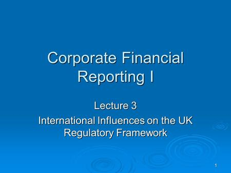 1 Corporate Financial Reporting I Lecture 3 International Influences on the UK Regulatory Framework.