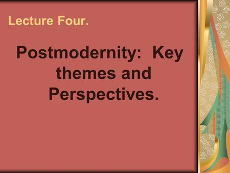 Lecture Four. Postmodernity: Key themes and Perspectives.