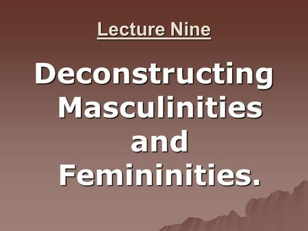 Lecture Nine Deconstructing Masculinities and Femininities.