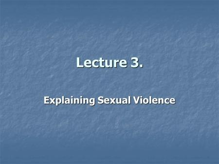Lecture 3. Explaining Sexual Violence. Overview Not all feminists agree on causes. Not all feminists agree on causes. Different explanations according.