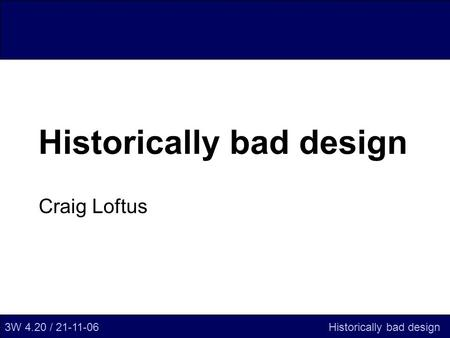 Historically bad design Craig Loftus 3W 4.20 / 21-11-06Historically bad design.