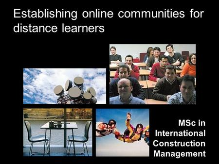 Establishing online communities for distance learners MSc in International Construction Management.