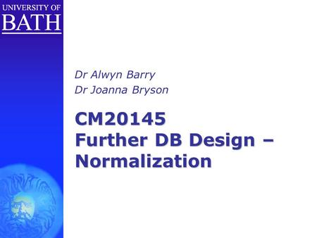 CM20145 Further DB Design – Normalization Dr Alwyn Barry Dr Joanna Bryson.