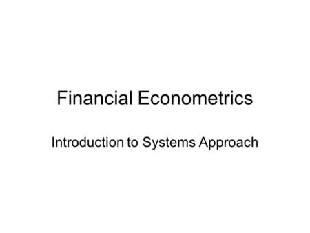 Financial Econometrics Introduction to Systems Approach.