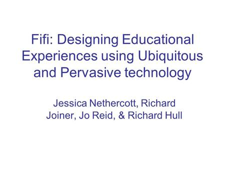 Fifi: Designing Educational Experiences using Ubiquitous and Pervasive technology Jessica Nethercott, Richard Joiner, Jo Reid, & Richard Hull.
