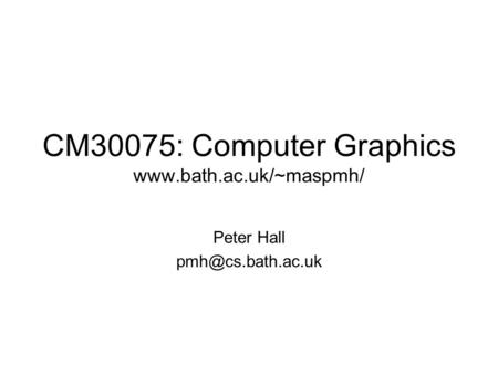 CM30075: Computer Graphics  Peter Hall