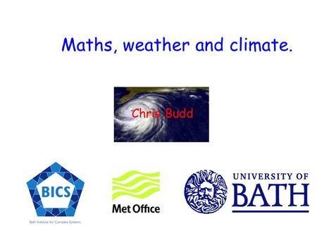 Maths, weather and climate. Chris Budd Some scary climate facts which maths can tell us something about.