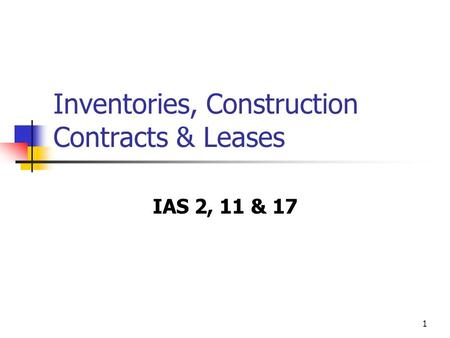 1 Inventories, Construction Contracts & Leases IAS 2, 11 & 17.