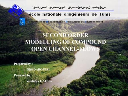 SECOND ORDER MODELLING OF COMPOUND OPEN CHANNEL-FLOWS Laboratoire de Modélisation en Hydraulique et Environnement Prepared by : Olfa DABOUSSI Presened.