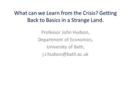 What can we Learn from the Crisis? Getting Back to Basics in a Strange Land. Professor John Hudson, Department of Economics, University of Bath,