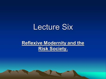 Lecture Six Reflexive Modernity and the Risk Society.