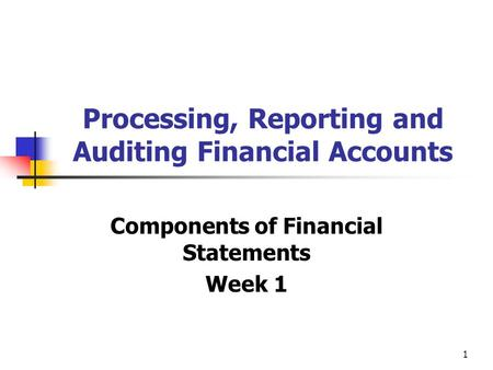 1 Processing, Reporting and Auditing Financial Accounts Components of Financial Statements Week 1.