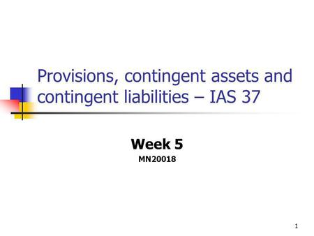 1 Provisions, contingent assets and contingent liabilities – IAS 37 Week 5 MN20018.