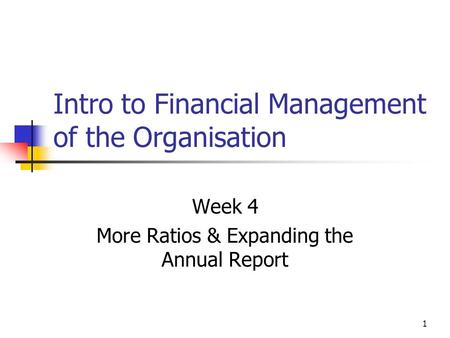 1 Intro to Financial Management of the Organisation Week 4 More Ratios & Expanding the Annual Report.