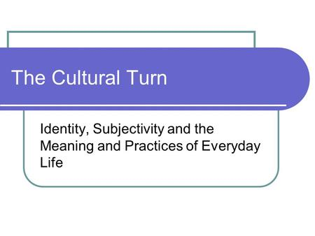 The Cultural Turn Identity, Subjectivity and the Meaning and Practices of Everyday Life.