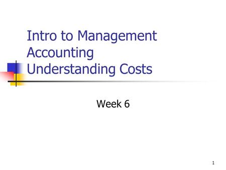 1 Intro to Management Accounting Understanding Costs Week 6.