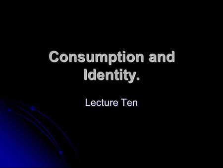 Consumption and Identity. Lecture Ten. Outline Consumption and construction of identity. Consumption and construction of identity. mass society and Frankfurt.