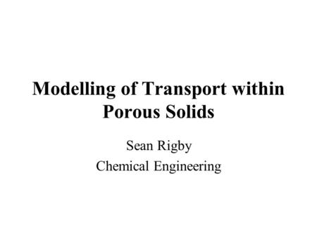 Modelling of Transport within Porous Solids Sean Rigby Chemical Engineering.