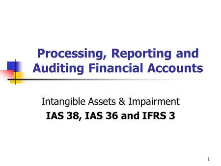 1 Processing, Reporting and Auditing Financial Accounts Intangible Assets & Impairment IAS 38, IAS 36 and IFRS 3.