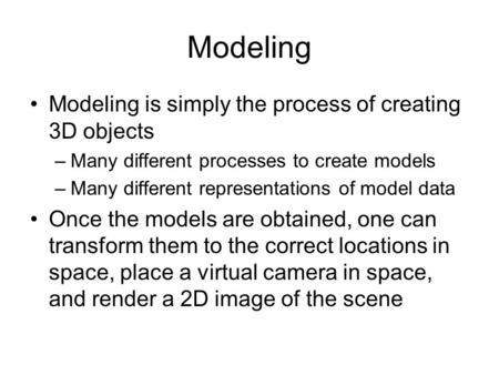 Modeling Modeling is simply the process of creating 3D objects –Many different processes to create models –Many different representations of model data.