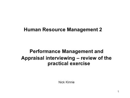 1 Human Resource Management 2 Performance Management and Appraisal interviewing – review of the practical exercise Nick Kinnie.