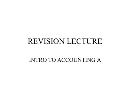 REVISION LECTURE INTRO TO ACCOUNTING A. Revision Areas Be able to prepare and explain: –trial balance & balance sheet –profit and loss account –cash flow.